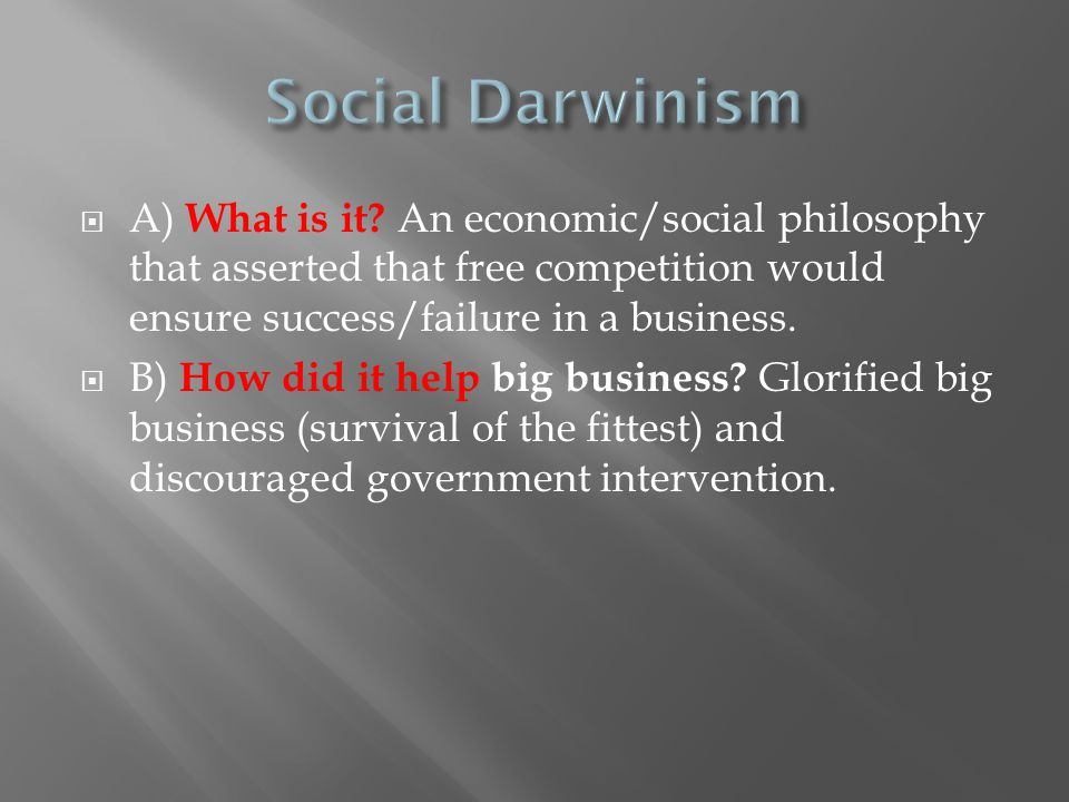 Social Darwinism A) What is it An economic/social philosophy that asserted that free competition would ensure success/failure in a business.