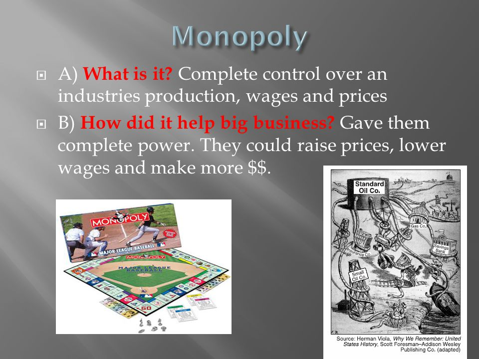 Monopoly A) What is it Complete control over an industries production, wages and prices.