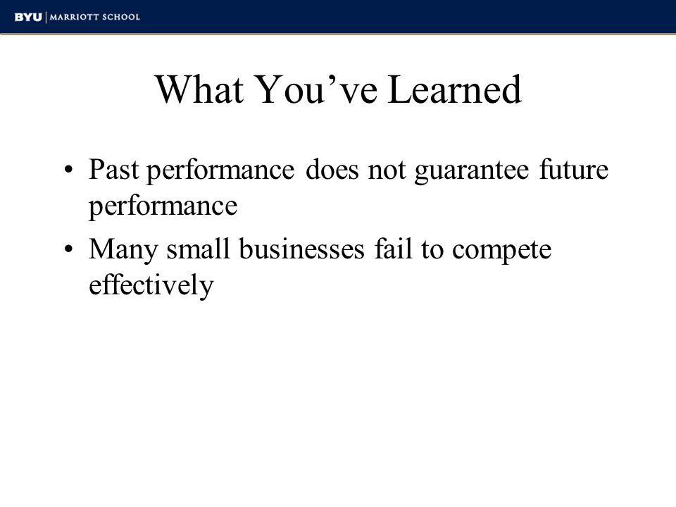 What You've Learned Past performance does not guarantee future performance. Many small businesses fail to compete effectively.