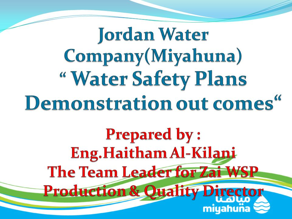 Jordan Water Company(Miyahuna) Water Safety Plans Demonstration out comes Prepared by : Eng.Haitham Al-Kilani The Team Leader for Zai WSP Production & Quality Director