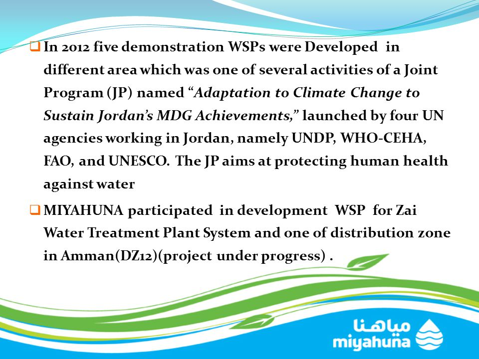In 2012 five demonstration WSPs were Developed in different area which was one of several activities of a Joint Program (JP) named Adaptation to Climate Change to Sustain Jordan's MDG Achievements, launched by four UN agencies working in Jordan, namely UNDP, WHO-CEHA, FAO, and UNESCO. The JP aims at protecting human health against water
