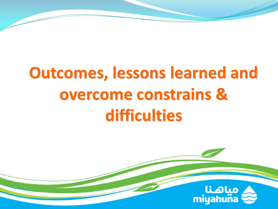 Outcomes, lessons learned and overcome constrains & difficulties