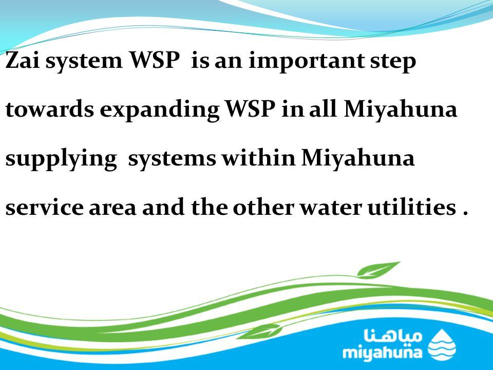 Zai system WSP is an important step towards expanding WSP in all Miyahuna supplying systems within Miyahuna service area and the other water utilities .