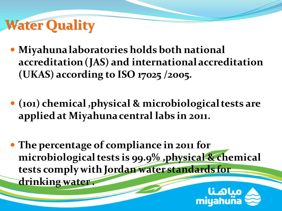 Water Quality Miyahuna laboratories holds both national accreditation (JAS) and international accreditation (UKAS) according to ISO 17025 /2005.
