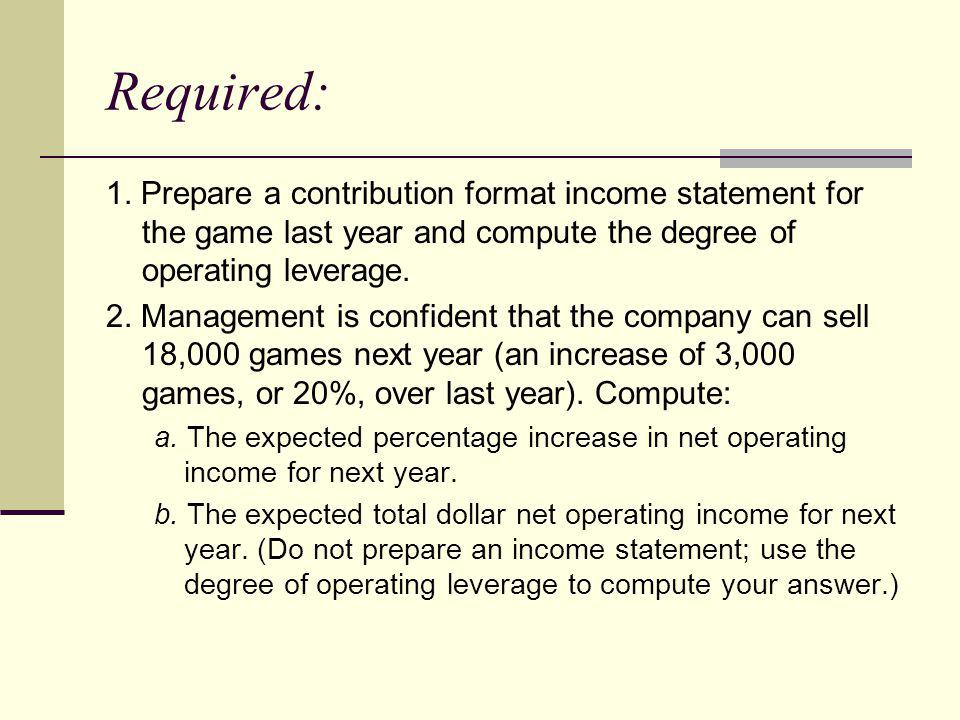Required: 1. Prepare a contribution format income statement for the game last year and compute the degree of operating leverage.