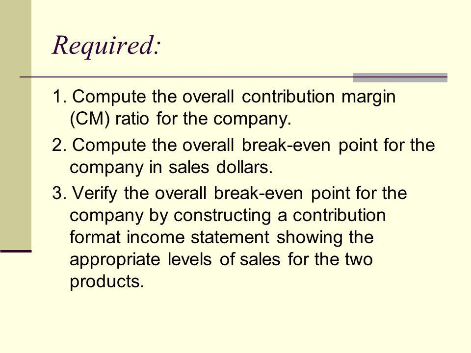 Required: 1. Compute the overall contribution margin (CM) ratio for the company.