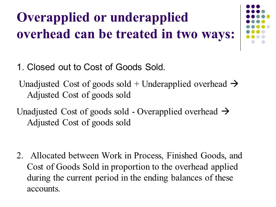 Overapplied or underapplied overhead can be treated in two ways: