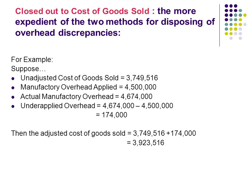 Closed out to Cost of Goods Sold : the more expedient of the two methods for disposing of overhead discrepancies: