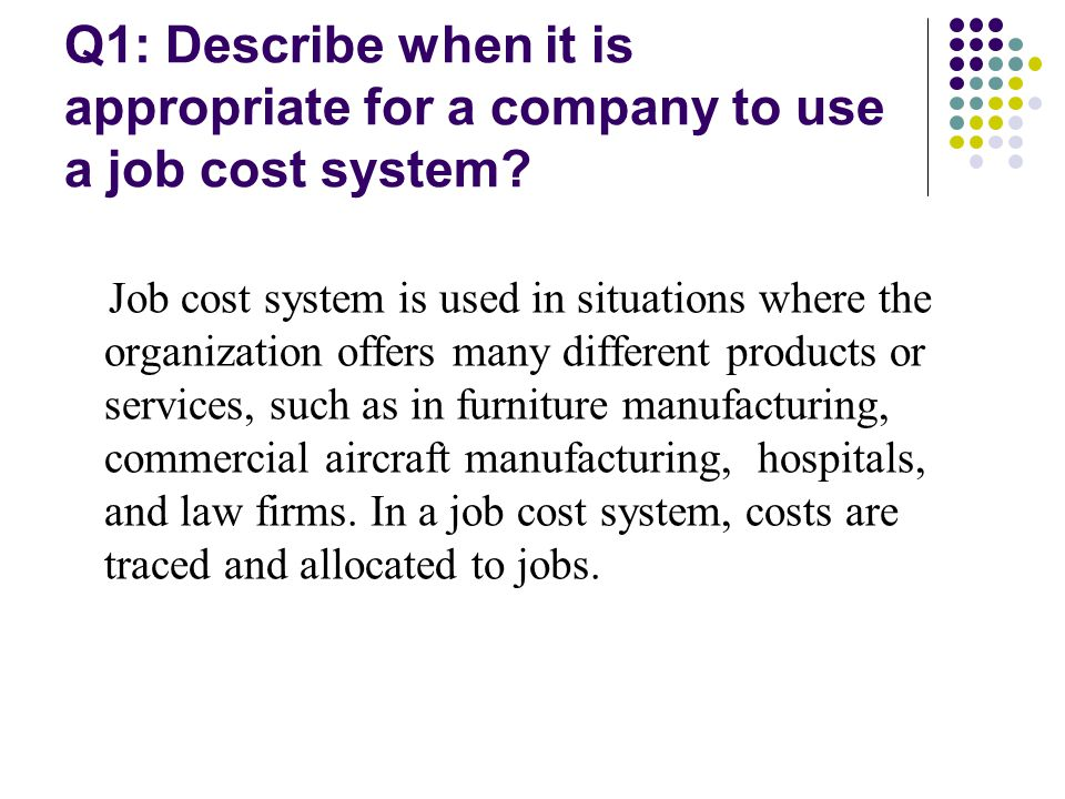 Q1: Describe when it is appropriate for a company to use a job cost system