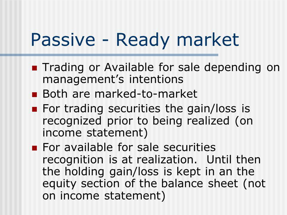 Passive - Ready market Trading or Available for sale depending on management's intentions. Both are marked-to-market.