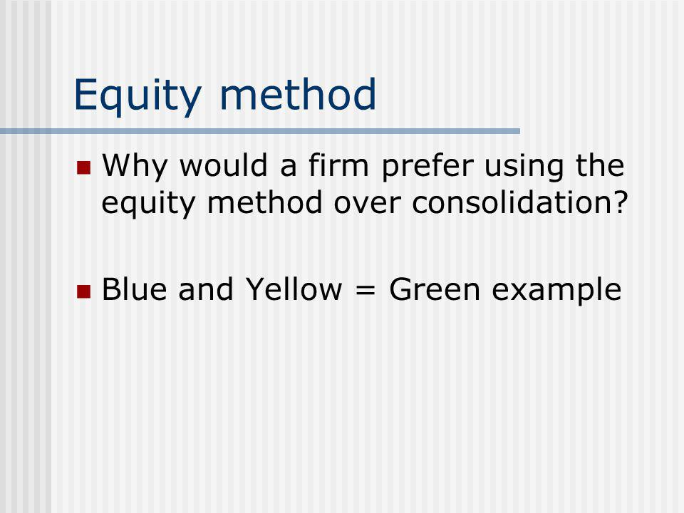 Equity method Why would a firm prefer using the equity method over consolidation.