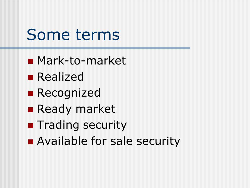 Some terms Mark-to-market Realized Recognized Ready market
