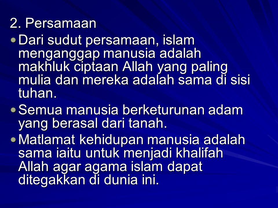 2. Persamaan Dari sudut persamaan, islam menganggap manusia adalah makhluk ciptaan Allah yang paling mulia dan mereka adalah sama di sisi tuhan.