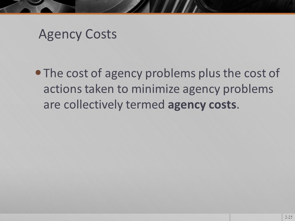 Agency Costs The cost of agency problems plus the cost of actions taken to minimize agency problems are collectively termed agency costs.