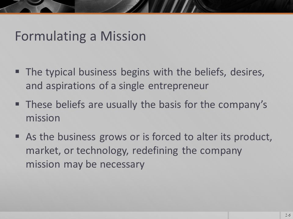 Formulating a Mission The typical business begins with the beliefs, desires, and aspirations of a single entrepreneur.