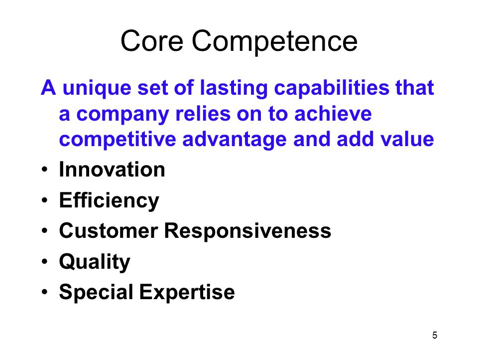 Core Competence A unique set of lasting capabilities that a company relies on to achieve competitive advantage and add value.