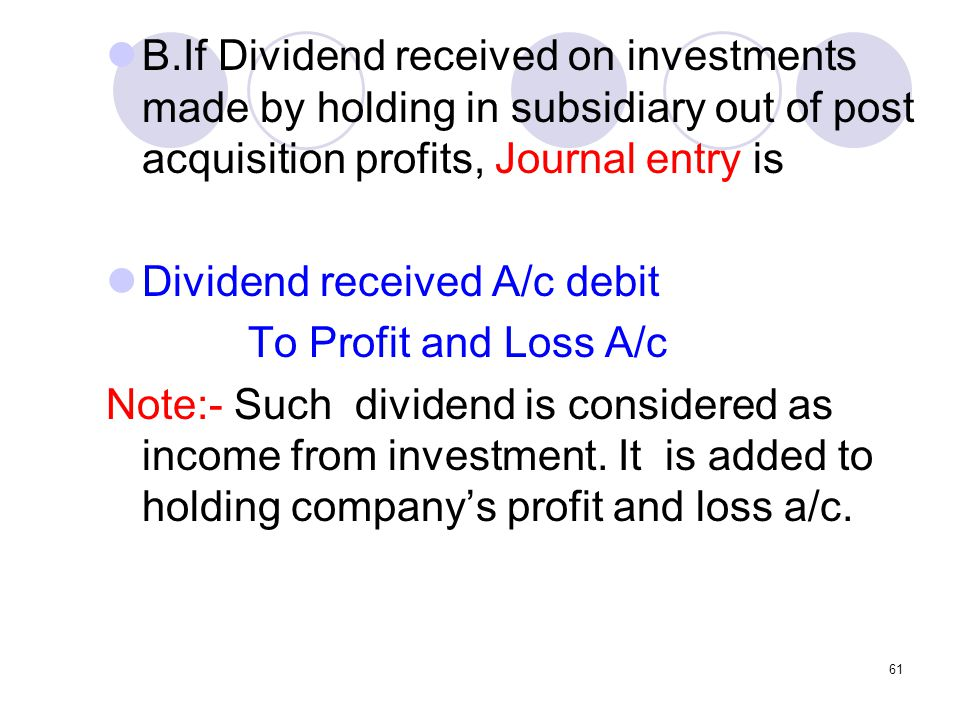 B.If Dividend received on investments made by holding in subsidiary out of post acquisition profits, Journal entry is