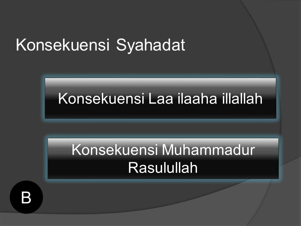 Konsekuensi Syahadat B Konsekuensi Laa ilaaha illallah