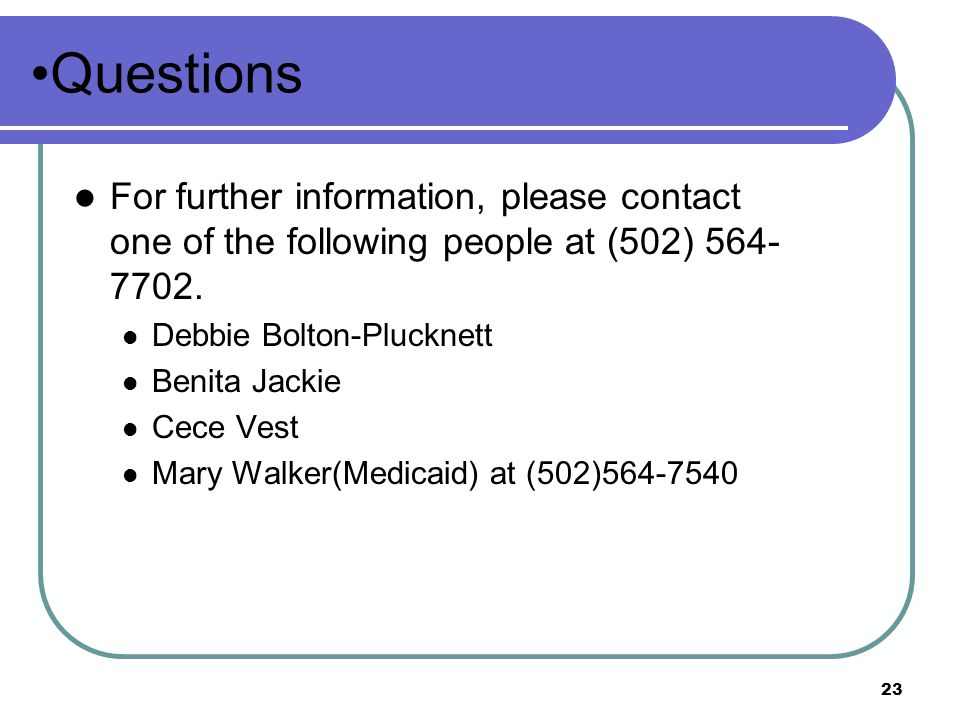 Questions For further information, please contact one of the following people at (502) 564-7702. Debbie Bolton-Plucknett.