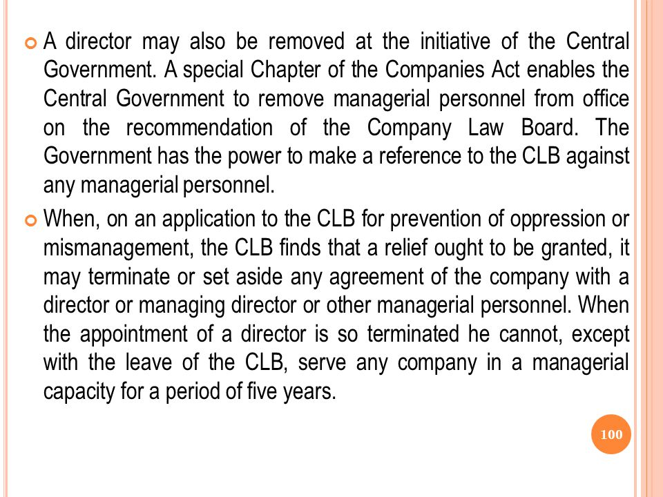 A director may also be removed at the initiative of the Central Government. A special Chapter of the Companies Act enables the Central Government to remove managerial personnel from office on the recommendation of the Company Law Board. The Government has the power to make a reference to the CLB against any managerial personnel.