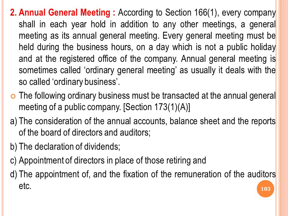 2. Annual General Meeting : According to Section 166(1), every company shall in each year hold in addition to any other meetings, a general meeting as its annual general meeting. Every general meeting must be held during the business hours, on a day which is not a public holiday and at the registered office of the company. Annual general meeting is sometimes called 'ordinary general meeting' as usually it deals with the so called 'ordinary business'.
