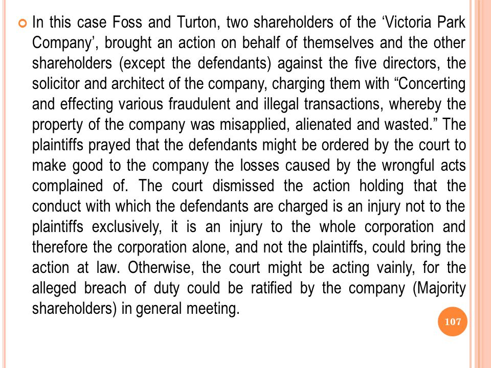 In this case Foss and Turton, two shareholders of the 'Victoria Park Company', brought an action on behalf of themselves and the other shareholders (except the defendants) against the five directors, the solicitor and architect of the company, charging them with Concerting and effecting various fraudulent and illegal transactions, whereby the property of the company was misapplied, alienated and wasted. The plaintiffs prayed that the defendants might be ordered by the court to make good to the company the losses caused by the wrongful acts complained of.