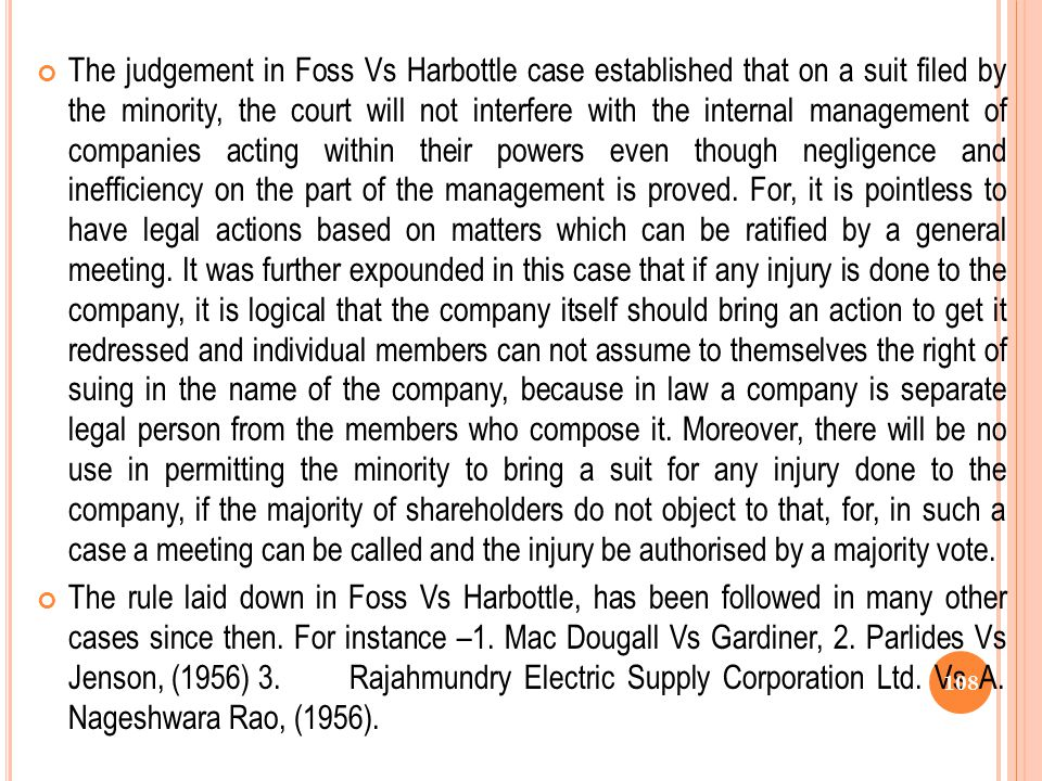 The judgement in Foss Vs Harbottle case established that on a suit filed by the minority, the court will not interfere with the internal management of companies acting within their powers even though negligence and inefficiency on the part of the management is proved. For, it is pointless to have legal actions based on matters which can be ratified by a general meeting. It was further expounded in this case that if any injury is done to the company, it is logical that the company itself should bring an action to get it redressed and individual members can not assume to themselves the right of suing in the name of the company, because in law a company is separate legal person from the members who compose it. Moreover, there will be no use in permitting the minority to bring a suit for any injury done to the company, if the majority of shareholders do not object to that, for, in such a case a meeting can be called and the injury be authorised by a majority vote.