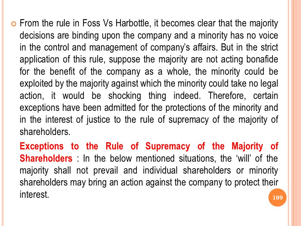From the rule in Foss Vs Harbottle, it becomes clear that the majority decisions are binding upon the company and a minority has no voice in the control and management of company's affairs. But in the strict application of this rule, suppose the majority are not acting bonafide for the benefit of the company as a whole, the minority could be exploited by the majority against which the minority could take no legal action, it would be shocking thing indeed. Therefore, certain exceptions have been admitted for the protections of the minority and in the interest of justice to the rule of supremacy of the majority of shareholders.