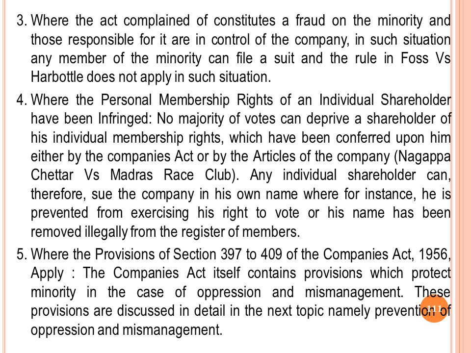 3. Where the act complained of constitutes a fraud on the minority and those responsible for it are in control of the company, in such situation any member of the minority can file a suit and the rule in Foss Vs Harbottle does not apply in such situation.