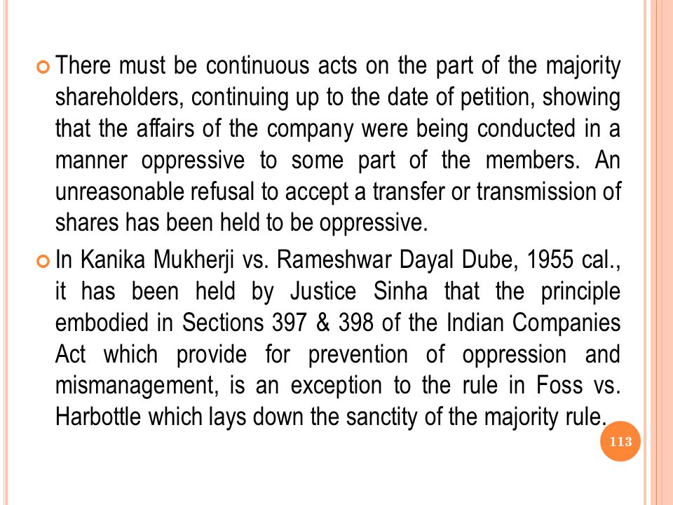 There must be continuous acts on the part of the majority shareholders, continuing up to the date of petition, showing that the affairs of the company were being conducted in a manner oppressive to some part of the members. An unreasonable refusal to accept a transfer or transmission of shares has been held to be oppressive.