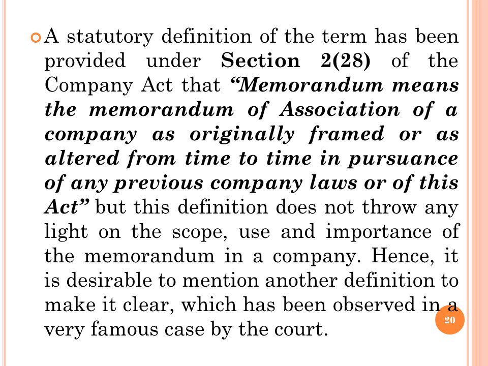 A statutory definition of the term has been provided under Section 2(28) of the Company Act that Memorandum means the memorandum of Association of a company as originally framed or as altered from time to time in pursuance of any previous company laws or of this Act but this definition does not throw any light on the scope, use and importance of the memorandum in a company.