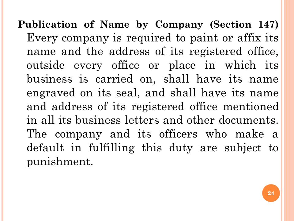 Publication of Name by Company (Section 147) Every company is required to paint or affix its name and the address of its registered office, outside every office or place in which its business is carried on, shall have its name engraved on its seal, and shall have its name and address of its registered office mentioned in all its business letters and other documents.