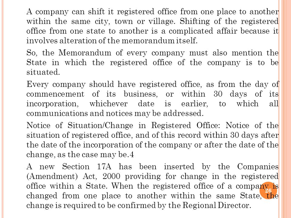A company can shift it registered office from one place to another within the same city, town or village. Shifting of the registered office from one state to another is a complicated affair because it involves alteration of the memorandum itself.