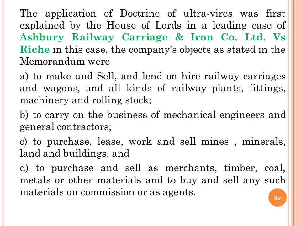 The application of Doctrine of ultra-vires was first explained by the House of Lords in a leading case of Ashbury Railway Carriage & Iron Co. Ltd. Vs Riche in this case, the company's objects as stated in the Memorandum were –