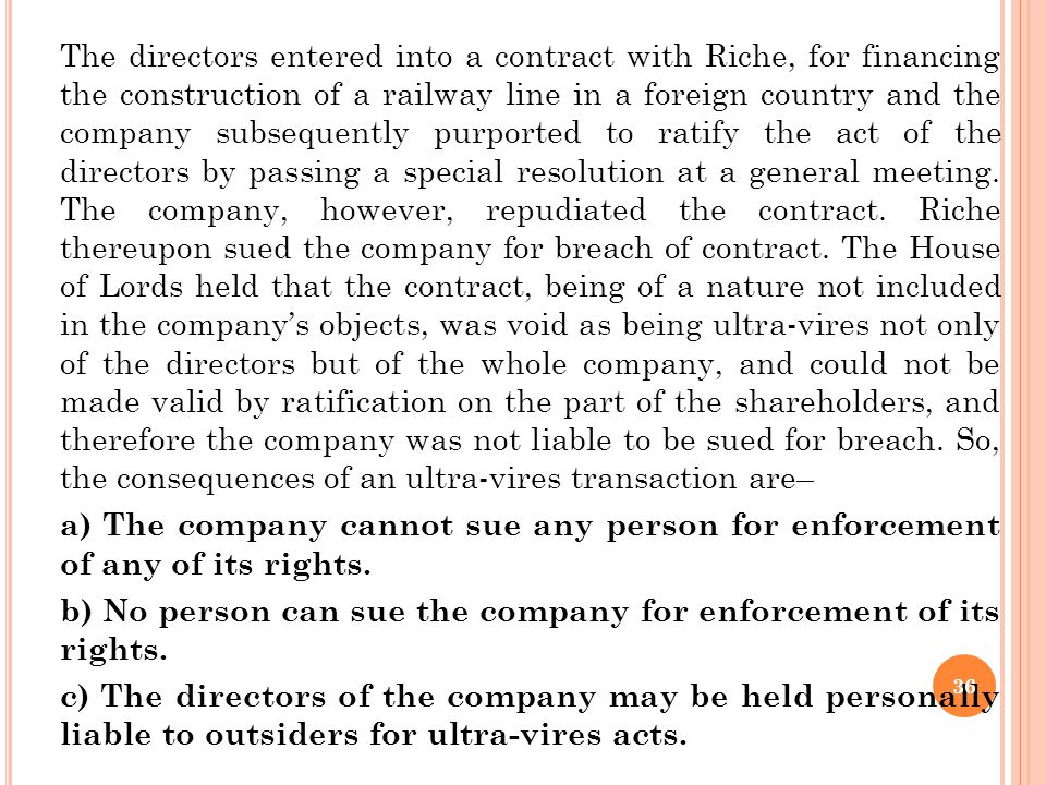The directors entered into a contract with Riche, for financing the construction of a railway line in a foreign country and the company subsequently purported to ratify the act of the directors by passing a special resolution at a general meeting. The company, however, repudiated the contract. Riche thereupon sued the company for breach of contract. The House of Lords held that the contract, being of a nature not included in the company's objects, was void as being ultra-vires not only of the directors but of the whole company, and could not be made valid by ratification on the part of the shareholders, and therefore the company was not liable to be sued for breach. So, the consequences of an ultra-vires transaction are–