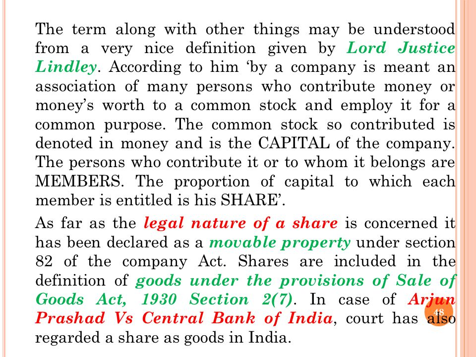 The term along with other things may be understood from a very nice definition given by Lord Justice Lindley. According to him 'by a company is meant an association of many persons who contribute money or money's worth to a common stock and employ it for a common purpose. The common stock so contributed is denoted in money and is the CAPITAL of the company. The persons who contribute it or to whom it belongs are MEMBERS. The proportion of capital to which each member is entitled is his SHARE'.
