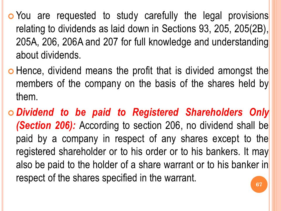 You are requested to study carefully the legal provisions relating to dividends as laid down in Sections 93, 205, 205(2B), 205A, 206, 206A and 207 for full knowledge and understanding about dividends.