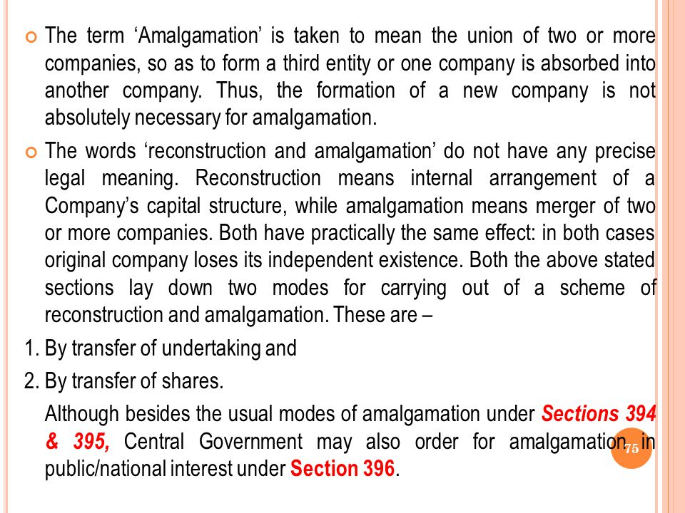 The term 'Amalgamation' is taken to mean the union of two or more companies, so as to form a third entity or one company is absorbed into another company. Thus, the formation of a new company is not absolutely necessary for amalgamation.