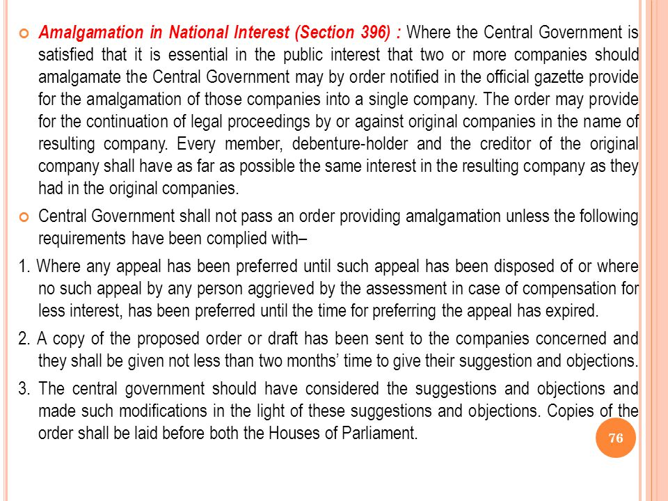 Amalgamation in National Interest (Section 396) : Where the Central Government is satisfied that it is essential in the public interest that two or more companies should amalgamate the Central Government may by order notified in the official gazette provide for the amalgamation of those companies into a single company. The order may provide for the continuation of legal proceedings by or against original companies in the name of resulting company. Every member, debenture-holder and the creditor of the original company shall have as far as possible the same interest in the resulting company as they had in the original companies.