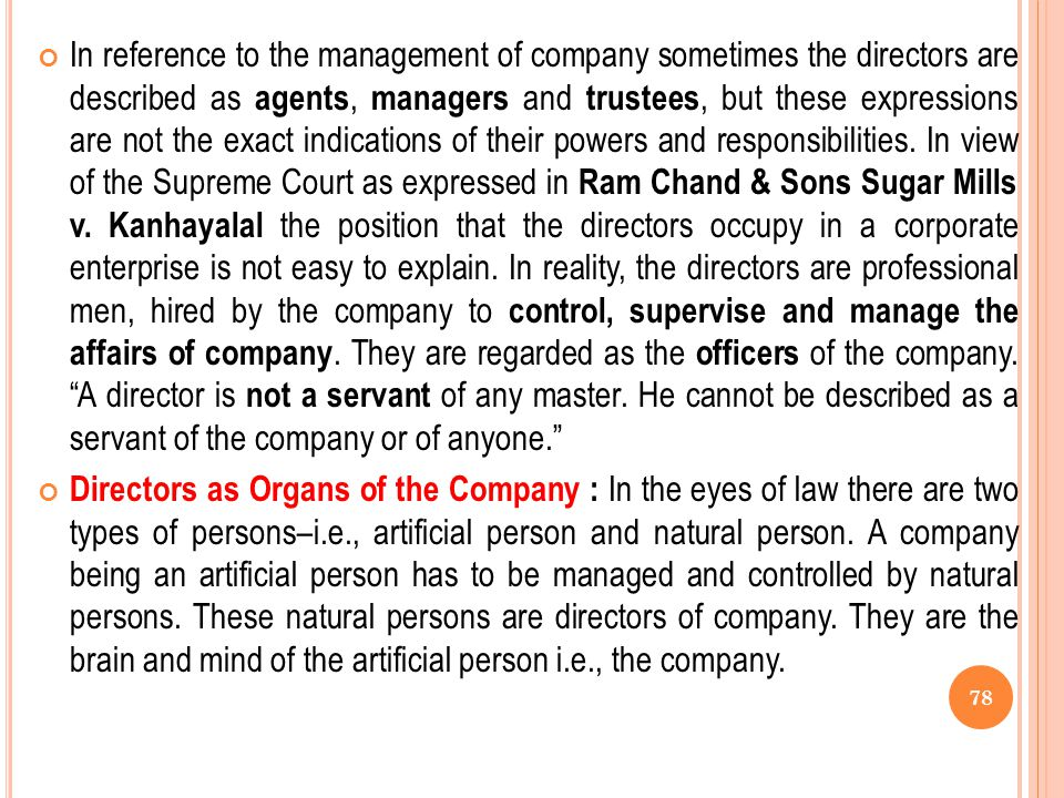 In reference to the management of company sometimes the directors are described as agents, managers and trustees, but these expressions are not the exact indications of their powers and responsibilities. In view of the Supreme Court as expressed in Ram Chand & Sons Sugar Mills v. Kanhayalal the position that the directors occupy in a corporate enterprise is not easy to explain. In reality, the directors are professional men, hired by the company to control, supervise and manage the affairs of company. They are regarded as the officers of the company. A director is not a servant of any master. He cannot be described as a servant of the company or of anyone.