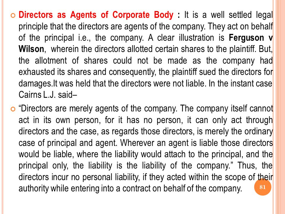 Directors as Agents of Corporate Body : It is a well settled legal principle that the directors are agents of the company. They act on behalf of the principal i.e., the company. A clear illustration is Ferguson v Wilson, wherein the directors allotted certain shares to the plaintiff. But, the allotment of shares could not be made as the company had exhausted its shares and consequently, the plaintiff sued the directors for damages.It was held that the directors were not liable. In the instant case Cairns L.J. said–