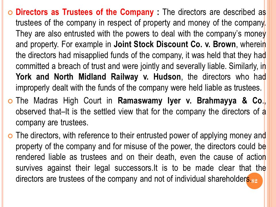 Directors as Trustees of the Company : The directors are described as trustees of the company in respect of property and money of the company. They are also entrusted with the powers to deal with the company's money and property. For example in Joint Stock Discount Co. v. Brown, wherein the directors had misapplied funds of the company, it was held that they had committed a breach of trust and were jointly and severally liable. Similarly, in York and North Midland Railway v. Hudson, the directors who had improperly dealt with the funds of the company were held liable as trustees.
