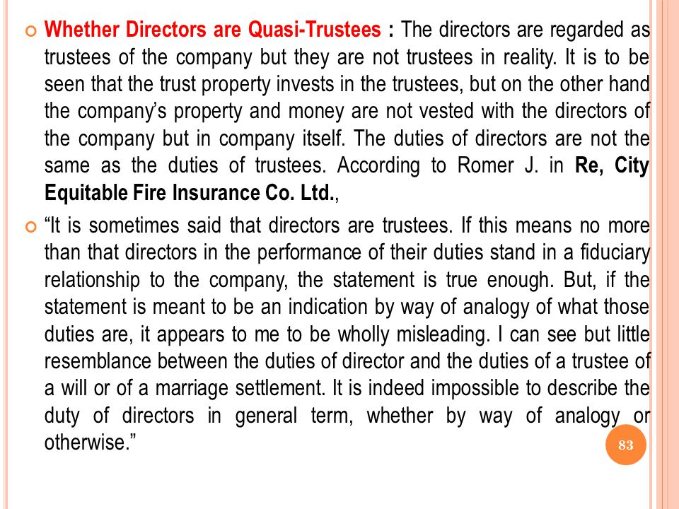 Whether Directors are Quasi-Trustees : The directors are regarded as trustees of the company but they are not trustees in reality. It is to be seen that the trust property invests in the trustees, but on the other hand the company's property and money are not vested with the directors of the company but in company itself. The duties of directors are not the same as the duties of trustees. According to Romer J. in Re, City Equitable Fire Insurance Co. Ltd.,