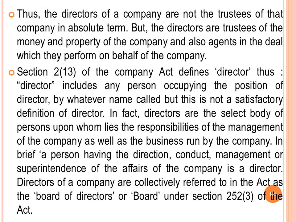 Thus, the directors of a company are not the trustees of that company in absolute term. But, the directors are trustees of the money and property of the company and also agents in the deal which they perform on behalf of the company.