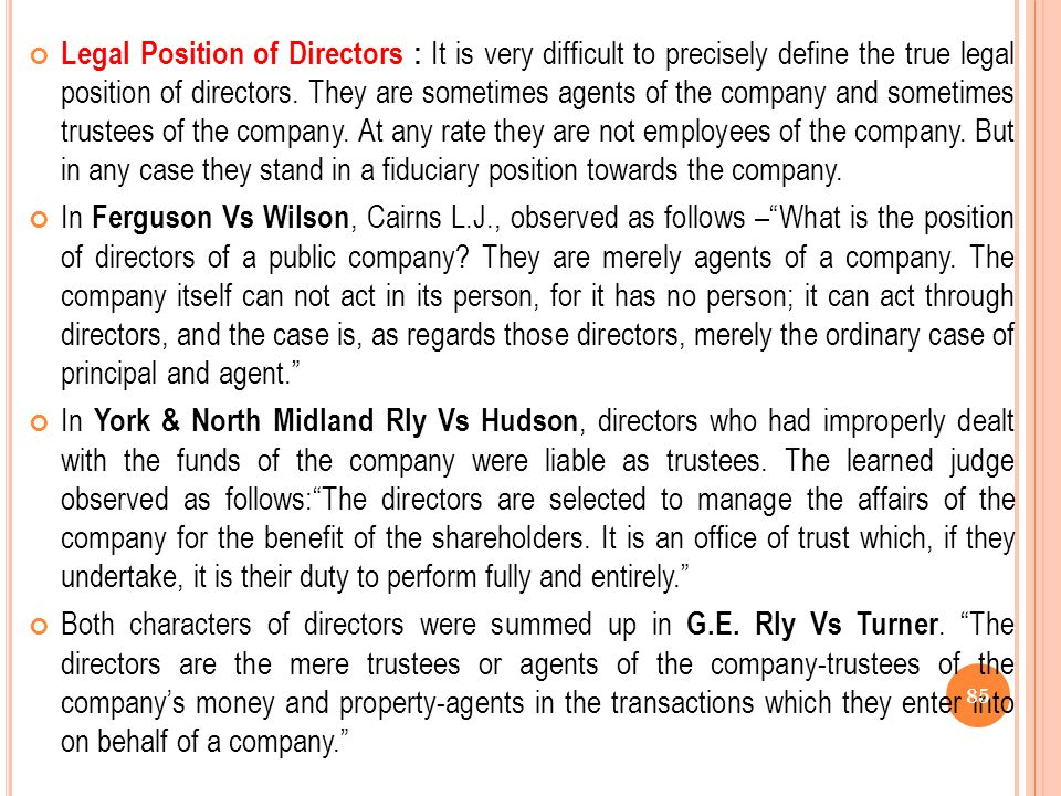 Legal Position of Directors : It is very difficult to precisely define the true legal position of directors. They are sometimes agents of the company and sometimes trustees of the company. At any rate they are not employees of the company. But in any case they stand in a fiduciary position towards the company.