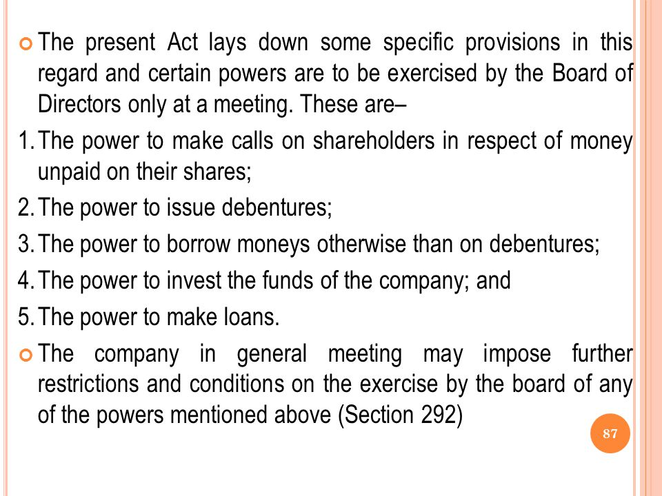 The present Act lays down some specific provisions in this regard and certain powers are to be exercised by the Board of Directors only at a meeting. These are–