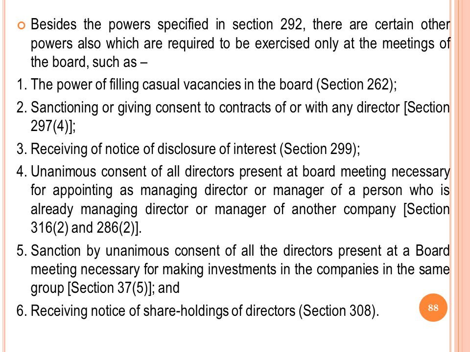 Besides the powers specified in section 292, there are certain other powers also which are required to be exercised only at the meetings of the board, such as –