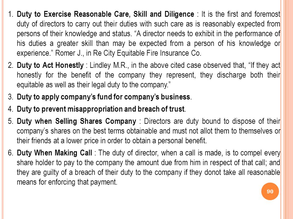 1. Duty to Exercise Reasonable Care, Skill and Diligence : It is the first and foremost duty of directors to carry out their duties with such care as is reasonably expected from persons of their knowledge and status. A director needs to exhibit in the performance of his duties a greater skill than may be expected from a person of his knowledge or experience. Romer J., in Re City Equitable Fire Insurance Co.