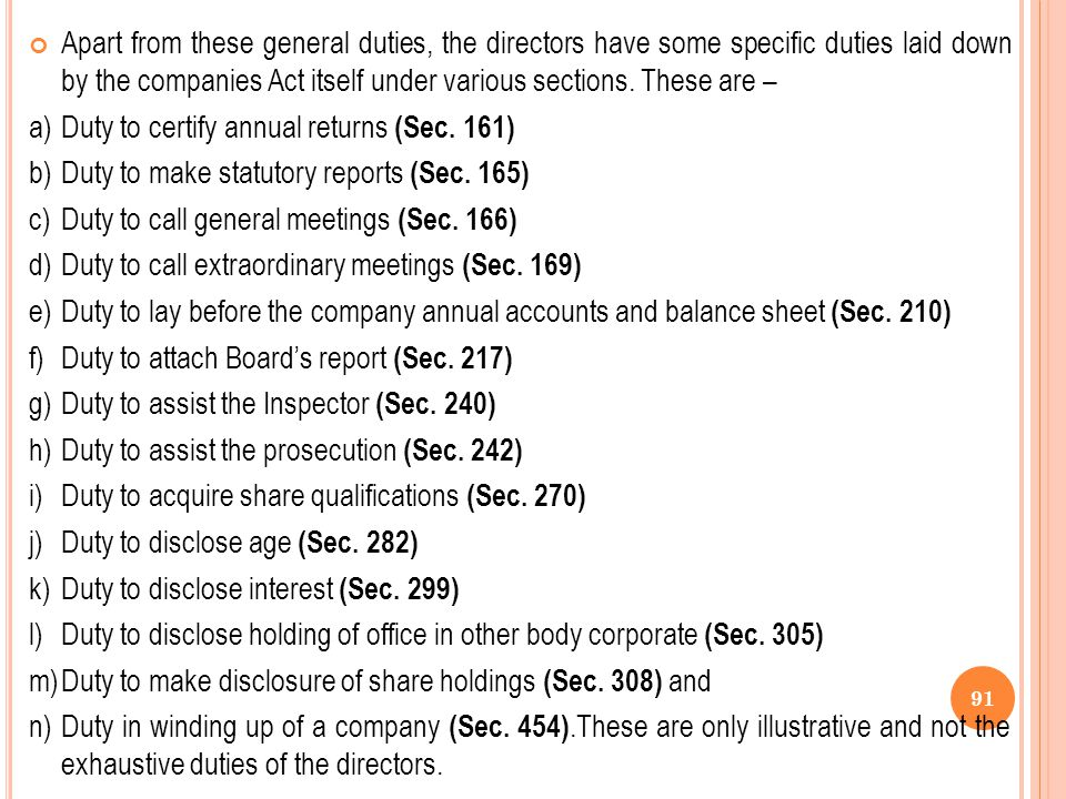 Apart from these general duties, the directors have some specific duties laid down by the companies Act itself under various sections. These are –