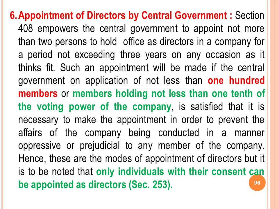 6. Appointment of Directors by Central Government : Section 408 empowers the central government to appoint not more than two persons to hold office as directors in a company for a period not exceeding three years on any occasion as it thinks fit.